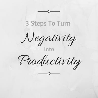 3 Steps To Turn Negativity into Productivity (1)